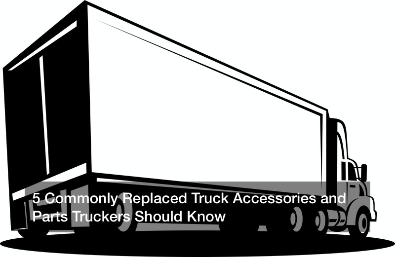 5 Commonly Replaced Truck Accessories and Parts Truckers Should Know