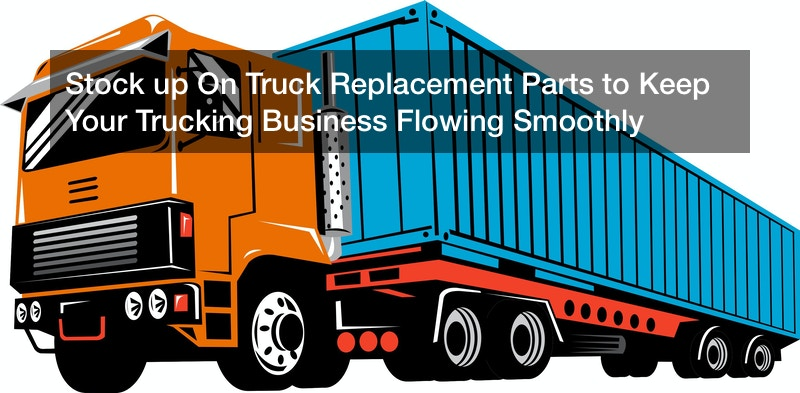 Stock up On Truck Replacement Parts to Keep Your Trucking Business Flowing Smoothly