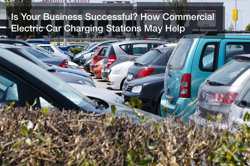 Is Your Business Successful? How Commercial Electric Car Charging Stations May Help