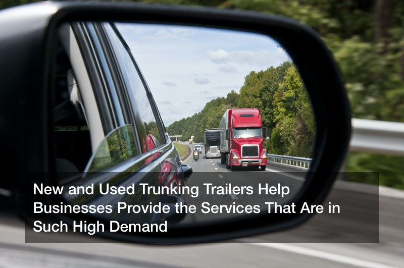 New and Used Trunking Trailers Help Businesses Provide the Services That Are in Such High Demand