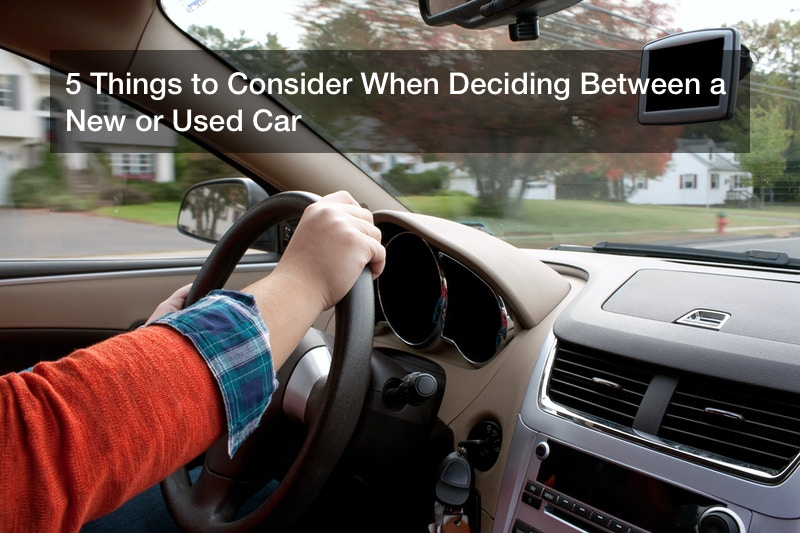 5 Things to Consider When Deciding Between a New or Used Car